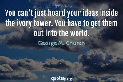 Photo Quote of You can't just hoard your ideas inside the ivory tower. You have to get them out into the world.