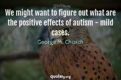 Photo Quote of We might want to figure out what are the positive effects of autism - mild cases.