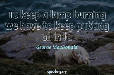 Photo Quote of To keep a lamp burning we have to keep putting oil in it.