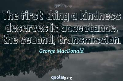 Photo Quote of The first thing a kindness deserves is acceptance, the second, transmission.