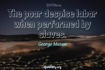 Photo Quote of The poor despise labor when performed by slaves.