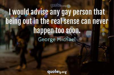 Photo Quote of I would advise any gay person that being out in the real sense can never happen too soon.