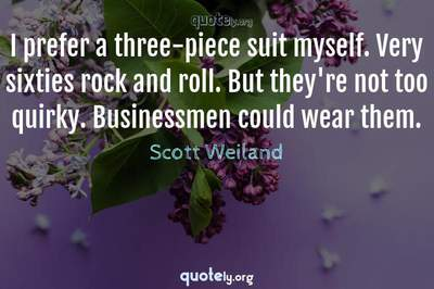 Photo Quote of I prefer a three-piece suit myself. Very sixties rock and roll. But they're not too quirky. Businessmen could wear them.