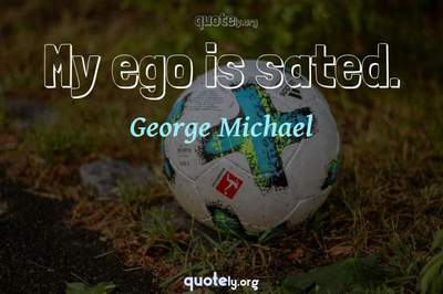 Photo Quote of My ego is sated.