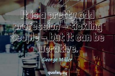 Photo Quote of It is a pretty odd profession - tickling people - but it can be lucrative.