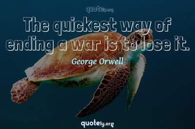 Photo Quote of The quickest way of ending a war is to lose it.