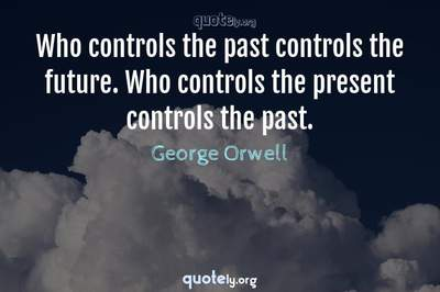 Photo Quote of Who controls the past controls the future. Who controls the present controls the past.