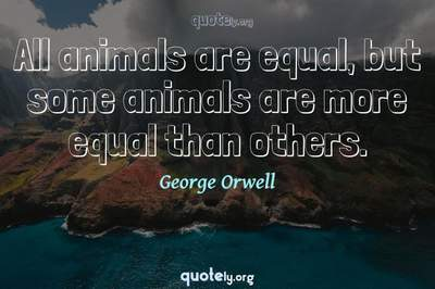 Photo Quote of All animals are equal, but some animals are more equal than others.