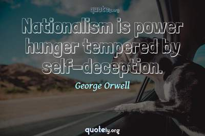 Photo Quote of Nationalism is power hunger tempered by self-deception.