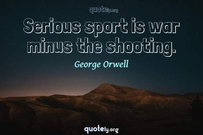Photo Quote of Serious sport is war minus the shooting.