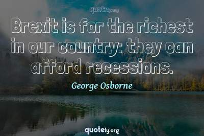 Photo Quote of Brexit is for the richest in our country: they can afford recessions.