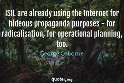 Photo Quote of ISIL are already using the Internet for hideous propaganda purposes - for radicalisation, for operational planning, too.