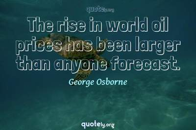 Photo Quote of The rise in world oil prices has been larger than anyone forecast.