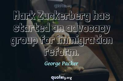 Photo Quote of Mark Zuckerberg has started an advocacy group for immigration reform.