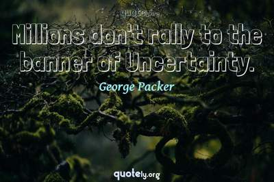 Photo Quote of Millions don't rally to the banner of Uncertainty.