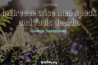 Photo Quote of In Greece wise men speak and fools decide.