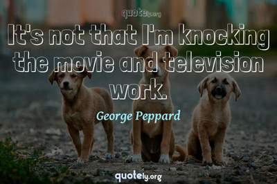 Photo Quote of It's not that I'm knocking the movie and television work.