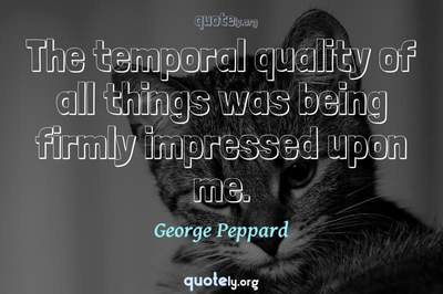 Photo Quote of The temporal quality of all things was being firmly impressed upon me.