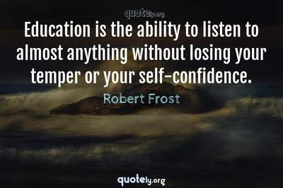 Photo Quote of Education is the ability to listen to almost anything without losing your temper or your self-confidence.
