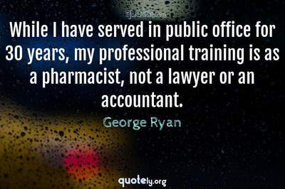 Photo Quote of While I have served in public office for 30 years, my professional training is as a pharmacist, not a lawyer or an accountant.