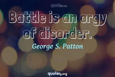 Photo Quote of Battle is an orgy of disorder.