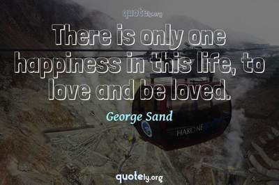 Photo Quote of There is only one happiness in this life, to love and be loved.