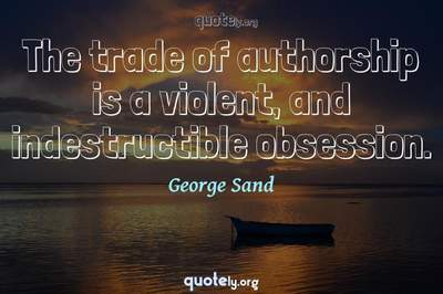 Photo Quote of The trade of authorship is a violent, and indestructible obsession.