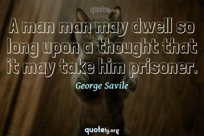 Photo Quote of A man man may dwell so long upon a thought that it may take him prisoner.