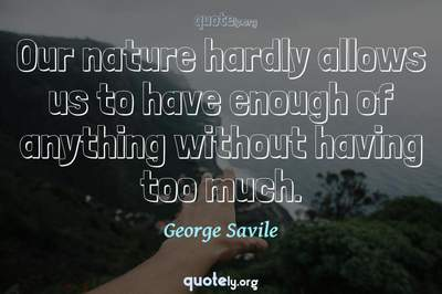 Photo Quote of Our nature hardly allows us to have enough of anything without having too much.