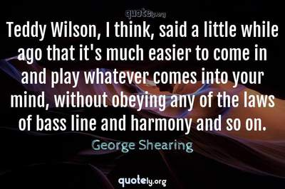 Photo Quote of Teddy Wilson, I think, said a little while ago that it's much easier to come in and play whatever comes into your mind, without obeying any of the laws of bass line and harmony and so on.