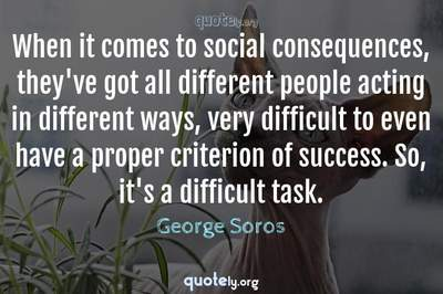 Photo Quote of When it comes to social consequences, they've got all different people acting in different ways, very difficult to even have a proper criterion of success. So, it's a difficult task.
