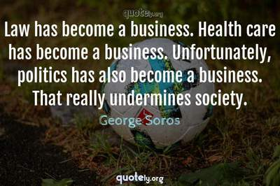Photo Quote of Law has become a business. Health care has become a business. Unfortunately, politics has also become a business. That really undermines society.
