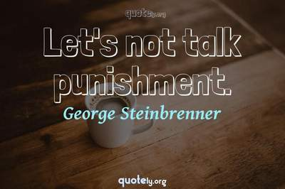 Photo Quote of Let's not talk punishment.