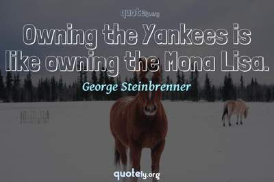 Photo Quote of Owning the Yankees is like owning the Mona Lisa.