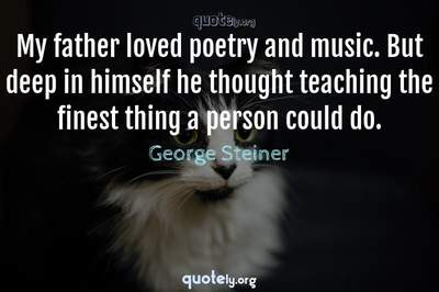 Photo Quote of My father loved poetry and music. But deep in himself he thought teaching the finest thing a person could do.
