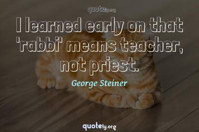 Photo Quote of I learned early on that 'rabbi' means teacher, not priest.