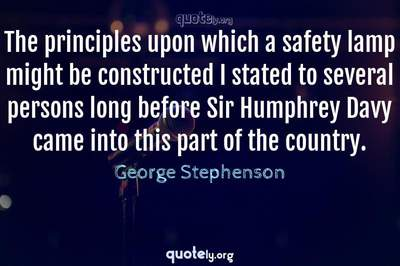 Photo Quote of The principles upon which a safety lamp might be constructed I stated to several persons long before Sir Humphrey Davy came into this part of the country.