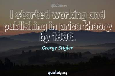 Photo Quote of I started working and publishing in price theory by 1938.