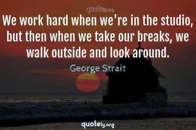 Photo Quote of We work hard when we're in the studio, but then when we take our breaks, we walk outside and look around.
