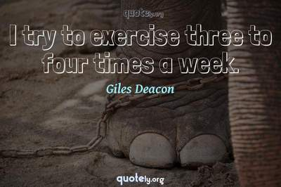 Photo Quote of I try to exercise three to four times a week.