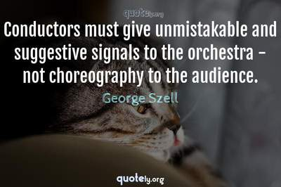 Photo Quote of Conductors must give unmistakable and suggestive signals to the orchestra - not choreography to the audience.
