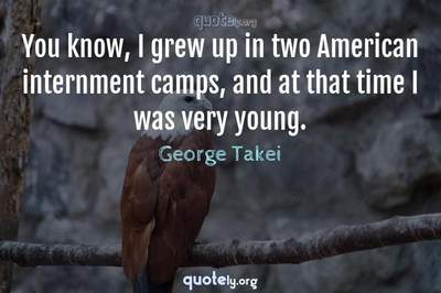 Photo Quote of You know, I grew up in two American internment camps, and at that time I was very young.