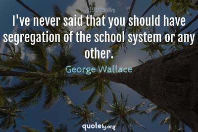 Photo Quote of I've never said that you should have segregation of the school system or any other.