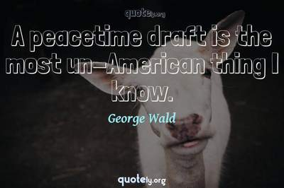 Photo Quote of A peacetime draft is the most un-American thing I know.
