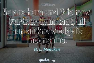 Photo Quote of We are here and it is now. Further than that, all human knowledge is moonshine.