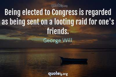 Photo Quote of Being elected to Congress is regarded as being sent on a looting raid for one's friends.