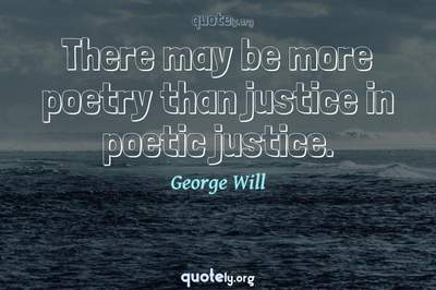 Photo Quote of There may be more poetry than justice in poetic justice.