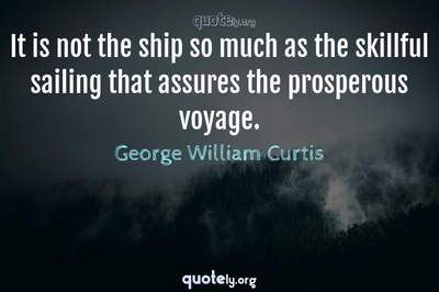 Photo Quote of It is not the ship so much as the skillful sailing that assures the prosperous voyage.