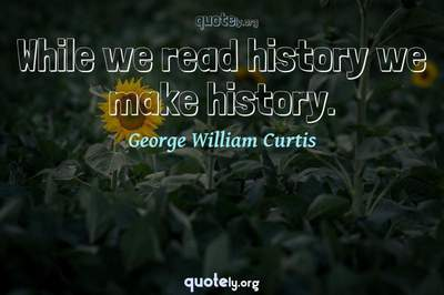 Photo Quote of While we read history we make history.