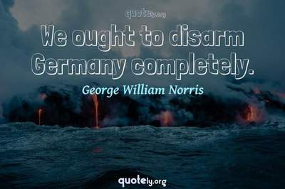 Photo Quote of We ought to disarm Germany completely.